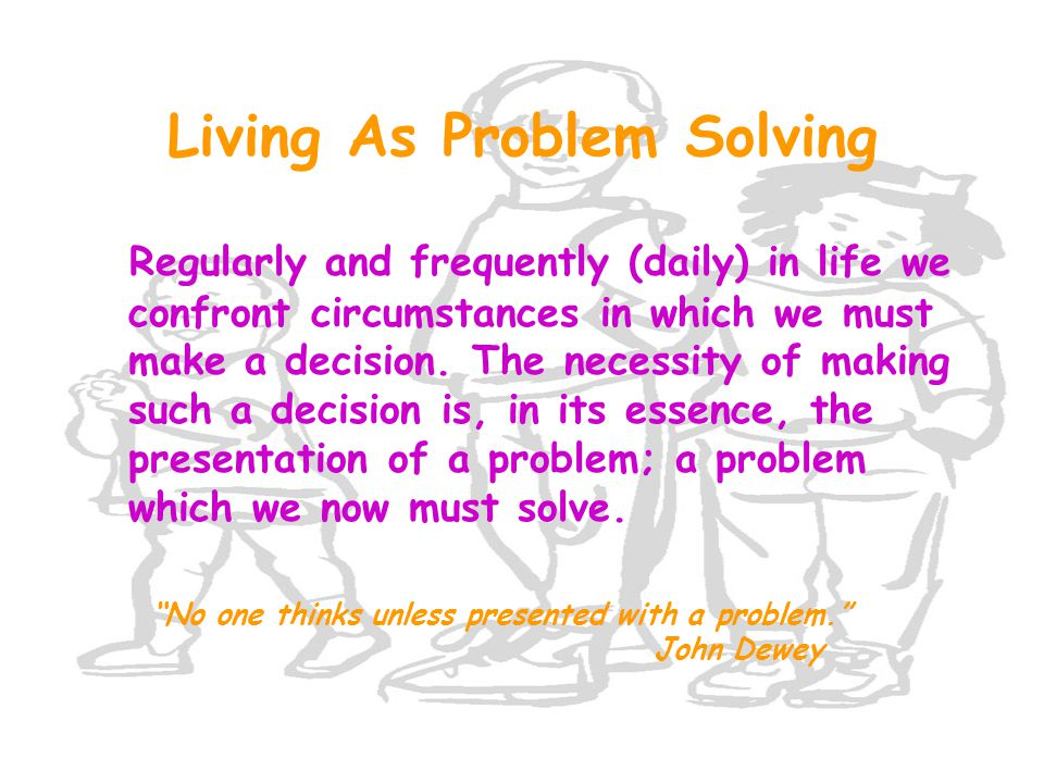 Living As Problem Solving Regularly and frequently (daily) in life we confront circumstances in which we must make a decision. The necessity of making