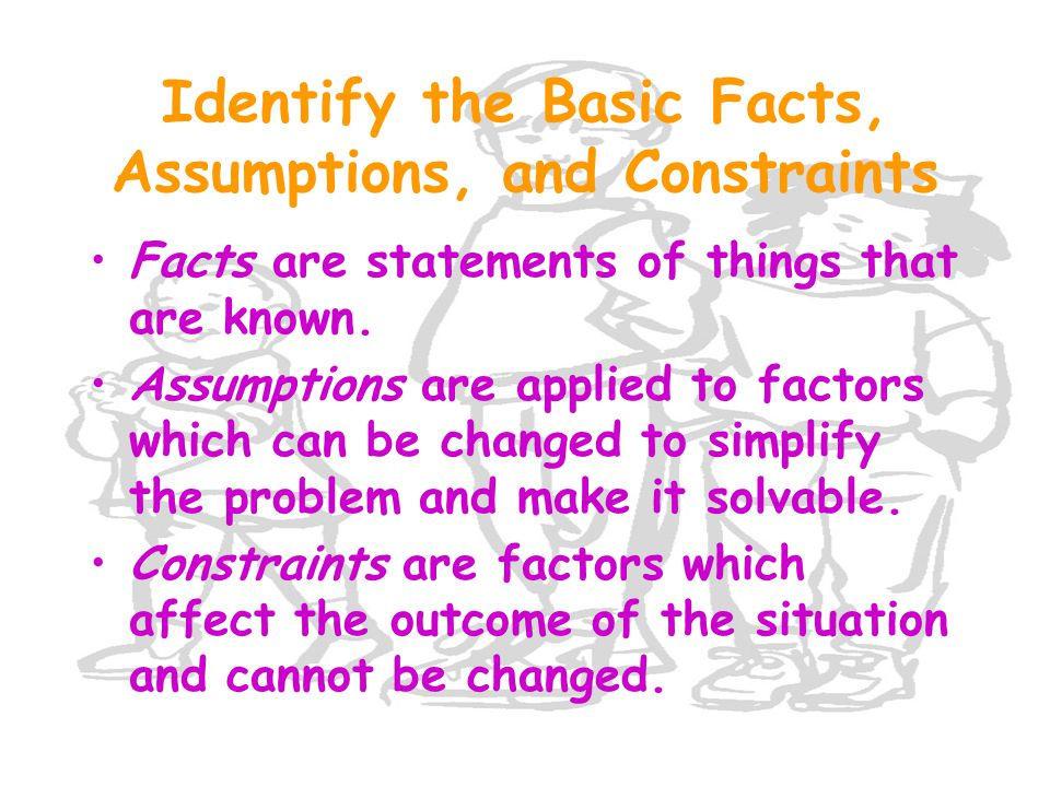 Identify the Basic Facts, Assumptions, and Constraints Facts are statements of things that are known. Assumptions are applied to factors which can be