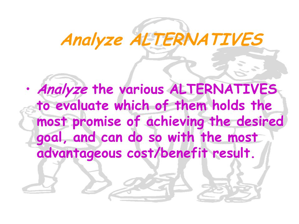 Analyze ALTERNATIVES Analyze the various ALTERNATIVES to evaluate which of them holds the most promise of achieving the desired goal, and can do so with the most advantageous cost/benefit result.