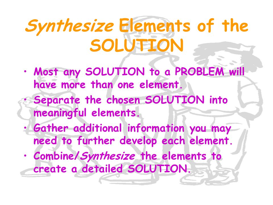 Synthesize Elements of the SOLUTION Most any SOLUTION to a PROBLEM will have more than one element.