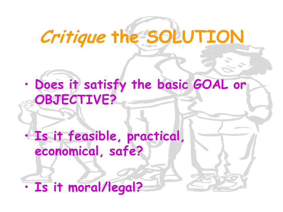 Critique the SOLUTION Does it satisfy the basic GOAL or OBJECTIVE? Is it feasible, practical, economical, safe? Is it moral/legal?