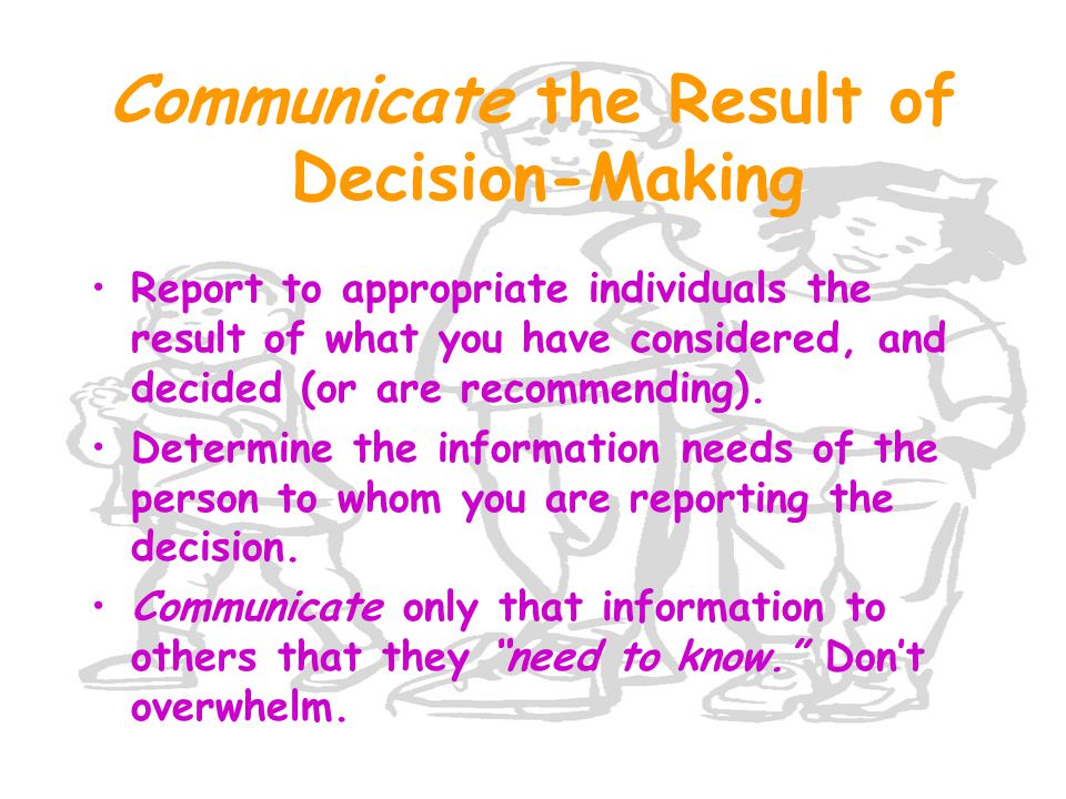 Communicate the Result of Decision-Making Report to appropriate individuals the result of what you have considered, and decided (or are recommending).
