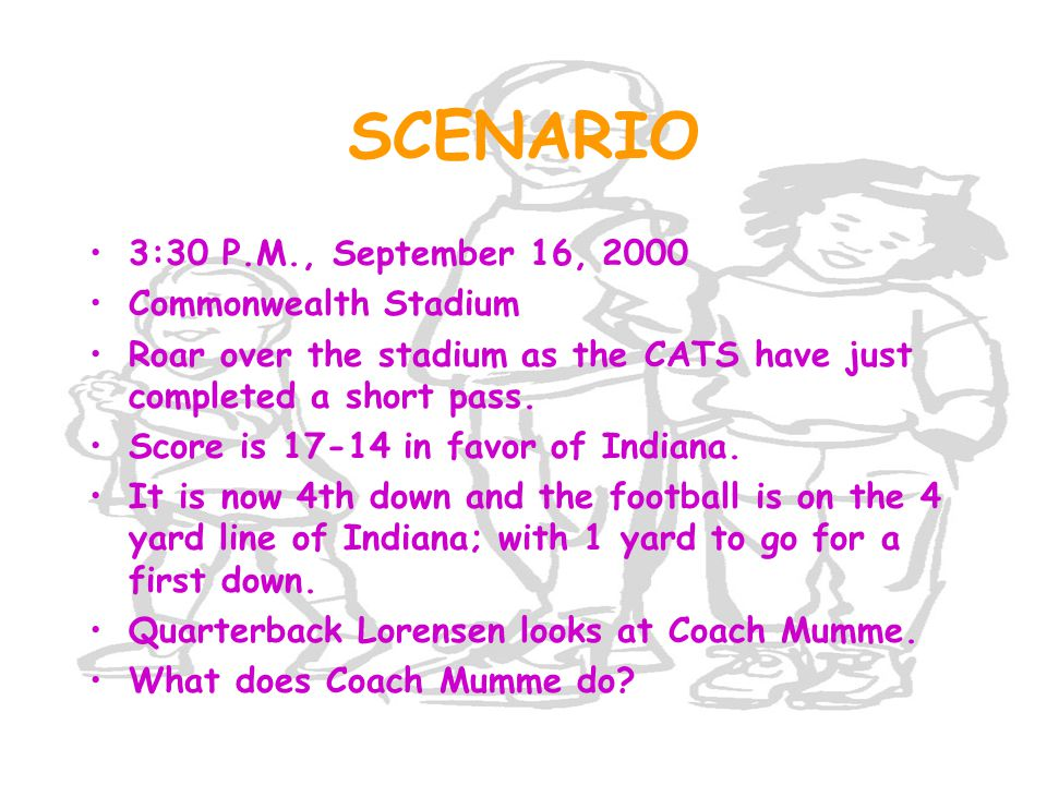 SCENARIO 3:30 P.M., September 16, 2000 Commonwealth Stadium Roar over the stadium as the CATS have just completed a short pass. Score is 17-14 in favo