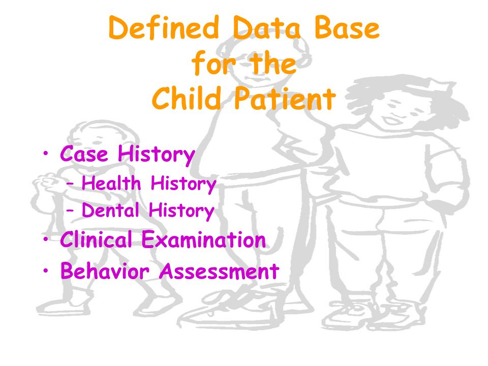Defined Data Base for the Child Patient Case History –Health History –Dental History Clinical Examination Behavior Assessment