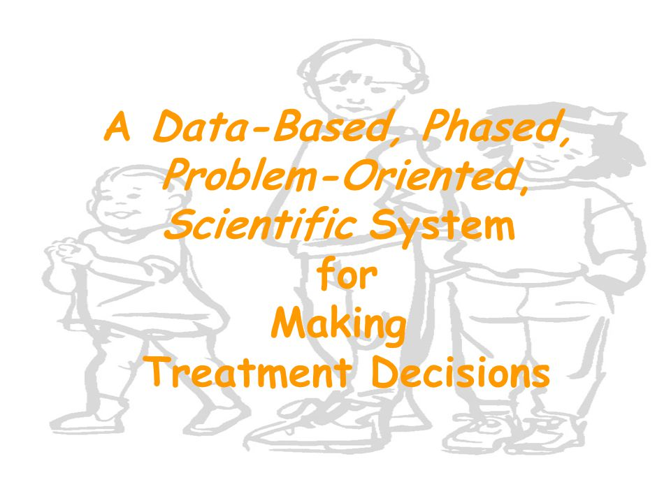 A Data-Based, Phased, Problem-Oriented, Scientific System for Making Treatment Decisions