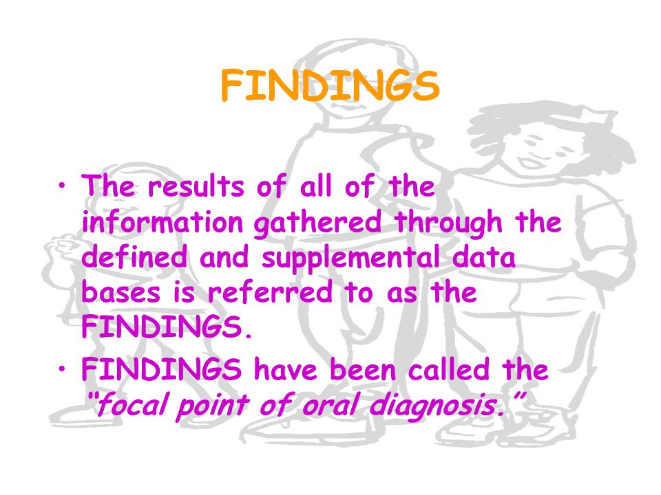 FINDINGS The results of all of the information gathered through the defined and supplemental data bases is referred to as the FINDINGS. FINDINGS have