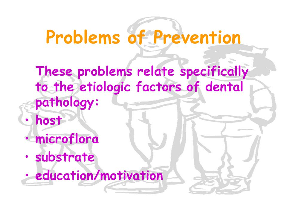 Problems of Prevention These problems relate specifically to the etiologic factors of dental pathology: host microflora substrate education/motivation