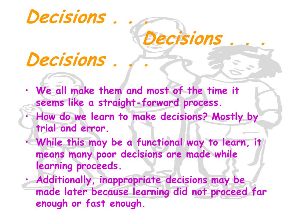 Decisions... Decisions... Decisions... We all make them and most of the time it seems like a straight-forward process. How do we learn to make decisio