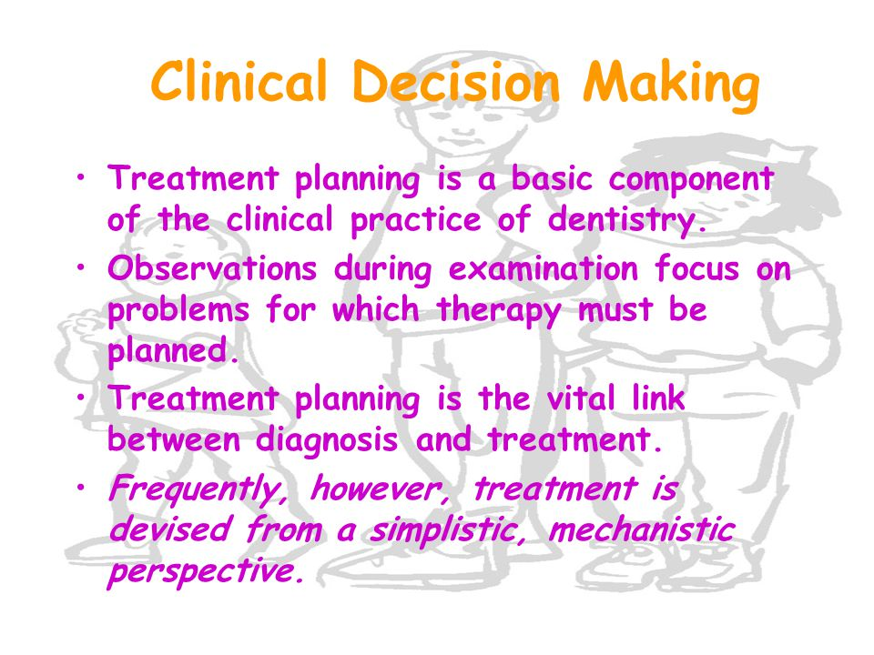 Clinical Decision Making Treatment planning is a basic component of the clinical practice of dentistry.