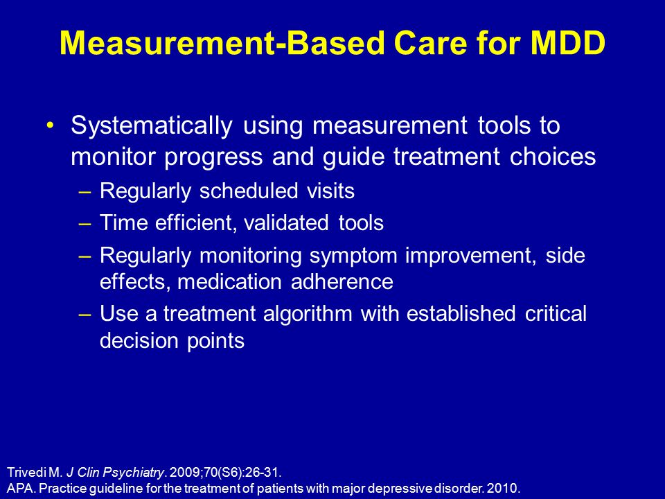 Measurement-Based Care for MDD Systematically using measurement tools to monitor progress and guide treatment choices –Regularly scheduled visits –Time efficient, validated tools –Regularly monitoring symptom improvement, side effects, medication adherence –Use a treatment algorithm with established critical decision points Trivedi M.