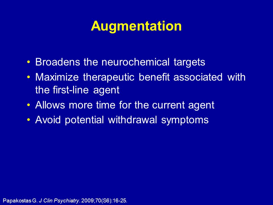 Augmentation Broadens the neurochemical targets Maximize therapeutic benefit associated with the first-line agent Allows more time for the current agent Avoid potential withdrawal symptoms Papakostas G.