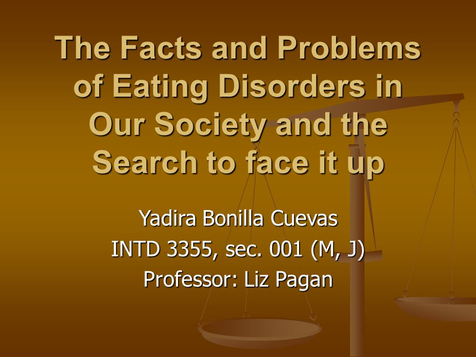 The Facts and Problems of Eating Disorders in Our Society and the Search to face it up Yadira Bonilla Cuevas INTD 3355, sec.