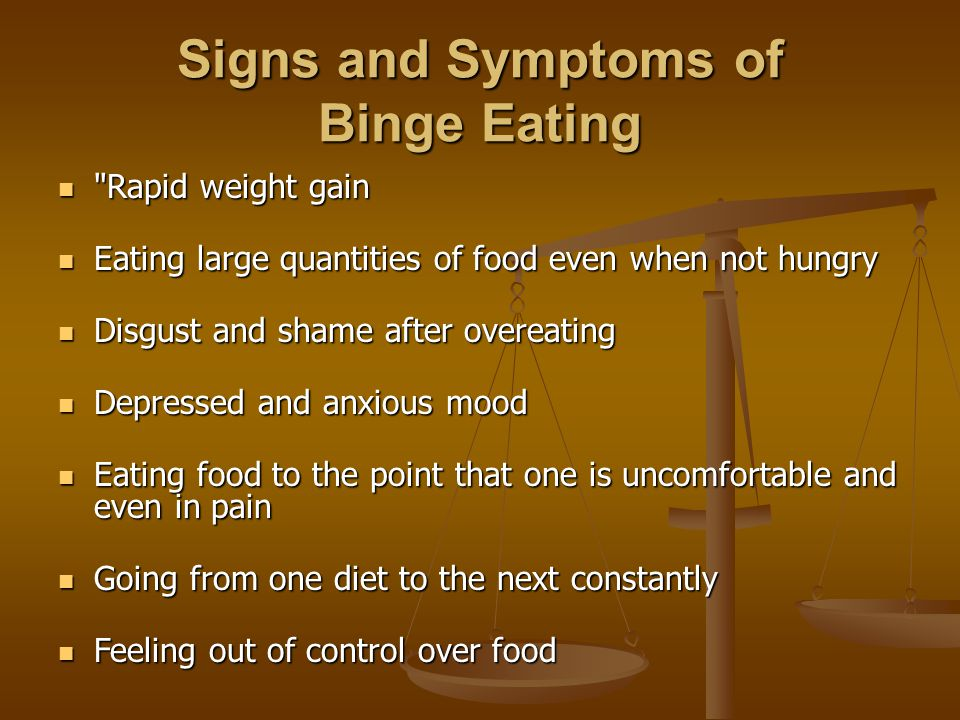 Signs and Symptoms of Binge Eating Rapid weight gain Rapid weight gain Eating large quantities of food even when not hungry Eating large quantities of food even when not hungry Disgust and shame after overeating Disgust and shame after overeating Depressed and anxious mood Depressed and anxious mood Eating food to the point that one is uncomfortable and even in pain Eating food to the point that one is uncomfortable and even in pain Going from one diet to the next constantly Going from one diet to the next constantly Feeling out of control over food Feeling out of control over food