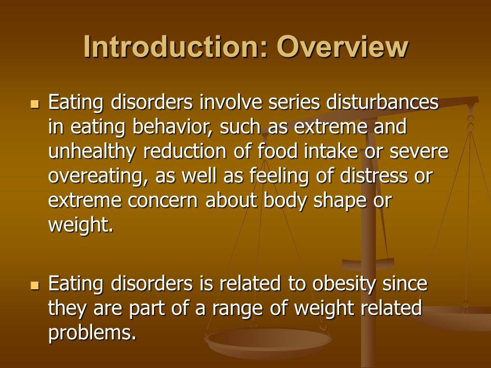 Introduction: Overview Eating disorders involve series disturbances in eating behavior, such as extreme and unhealthy reduction of food intake or severe overeating, as well as feeling of distress or extreme concern about body shape or weight.