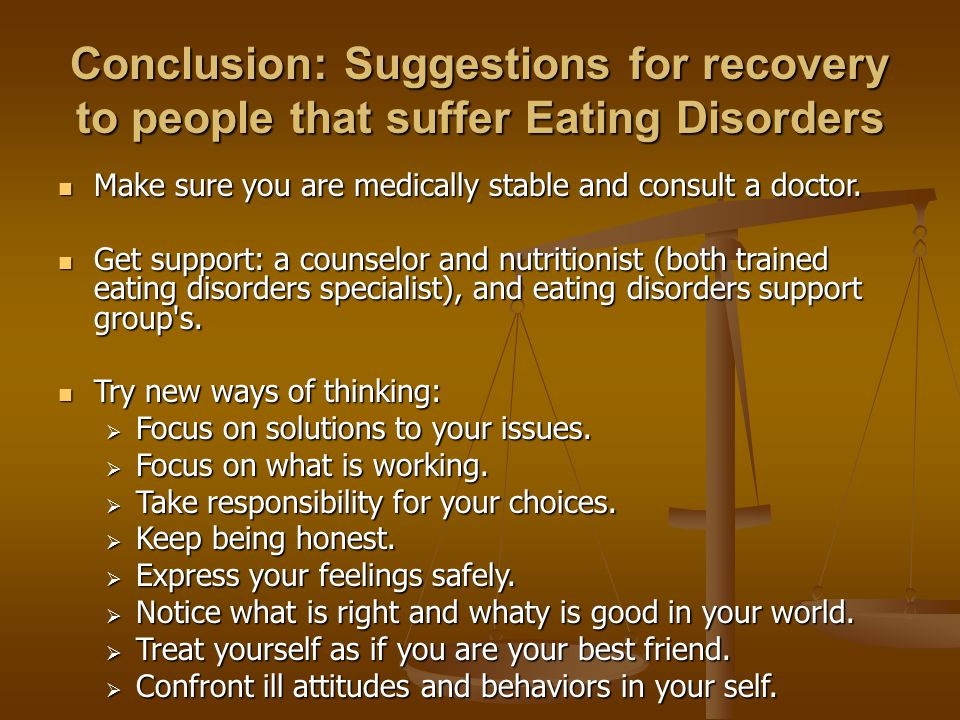 Conclusion: Suggestions for recovery to people that suffer Eating Disorders Make sure you are medically stable and consult a doctor.