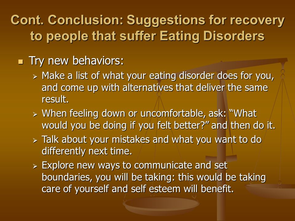 Cont. Conclusion: Suggestions for recovery to people that suffer Eating Disorders Try new behaviors: Try new behaviors:  Make a list of what your eat