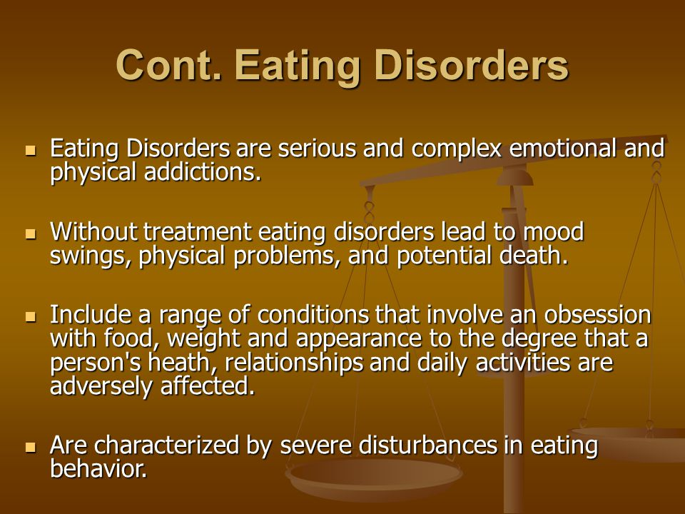 Cont. Eating Disorders Eating Disorders are serious and complex emotional and physical addictions.
