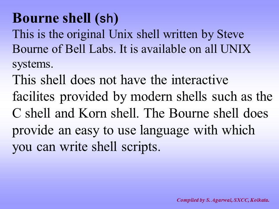 Compiled by S.Agarwal, SXCC, Kolkata. There are several types of shells in the UNIX world.