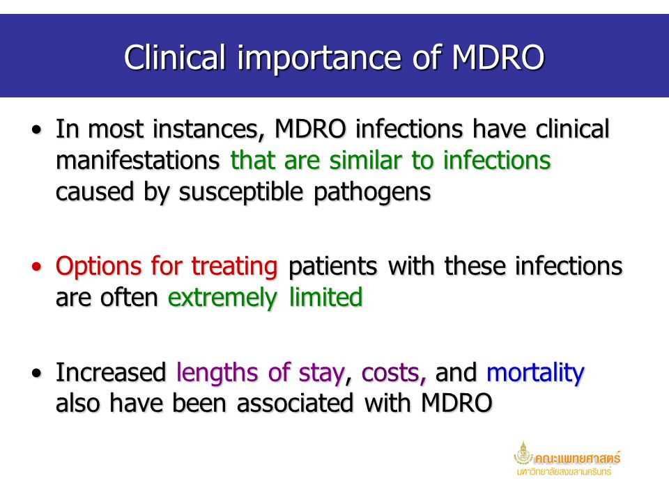 Clinical importance of MDRO In most instances, MDRO infections have clinical manifestations that are similar to infections caused by susceptible pathogensIn most instances, MDRO infections have clinical manifestations that are similar to infections caused by susceptible pathogens Options for treating patients with these infections are often extremely limitedOptions for treating patients with these infections are often extremely limited Increased lengths of stay, costs, and mortality also have been associated with MDROIncreased lengths of stay, costs, and mortality also have been associated with MDRO