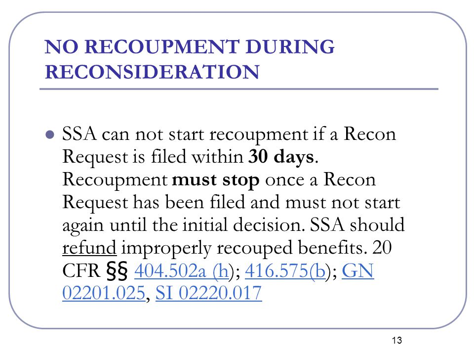 13 NO RECOUPMENT DURING RECONSIDERATION SSA can not start recoupment if a Recon Request is filed within 30 days.