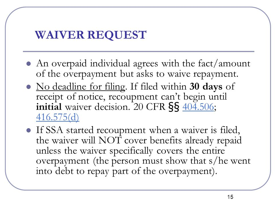 15 WAIVER REQUEST An overpaid individual agrees with the fact/amount of the overpayment but asks to waive repayment.