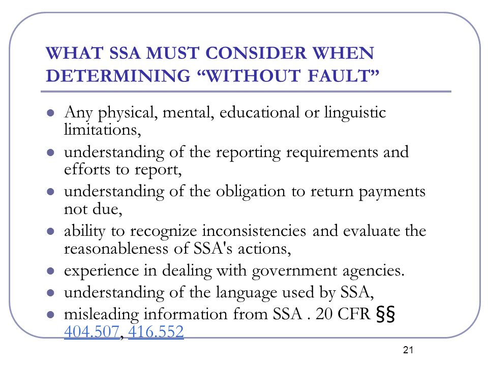 21 WHAT SSA MUST CONSIDER WHEN DETERMINING WITHOUT FAULT Any physical, mental, educational or linguistic limitations, understanding of the reporting requirements and efforts to report, understanding of the obligation to return payments not due, ability to recognize inconsistencies and evaluate the reasonableness of SSA s actions, experience in dealing with government agencies.