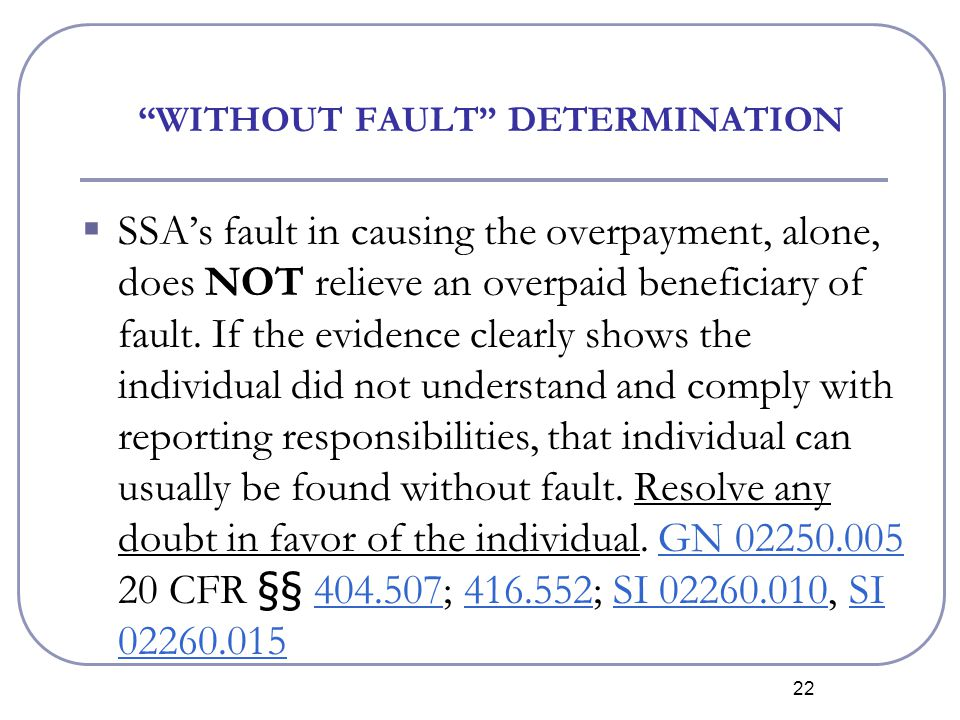 22 WITHOUT FAULT DETERMINATION  SSA's fault in causing the overpayment, alone, does NOT relieve an overpaid beneficiary of fault.