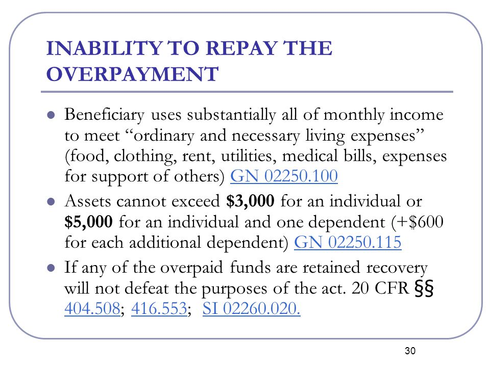 30 INABILITY TO REPAY THE OVERPAYMENT Beneficiary uses substantially all of monthly income to meet ordinary and necessary living expenses (food, clothing, rent, utilities, medical bills, expenses for support of others) GN 02250.100GN 02250.100 Assets cannot exceed $3,000 for an individual or $5,000 for an individual and one dependent (+$600 for each additional dependent) GN 02250.115GN 02250.115 If any of the overpaid funds are retained recovery will not defeat the purposes of the act.