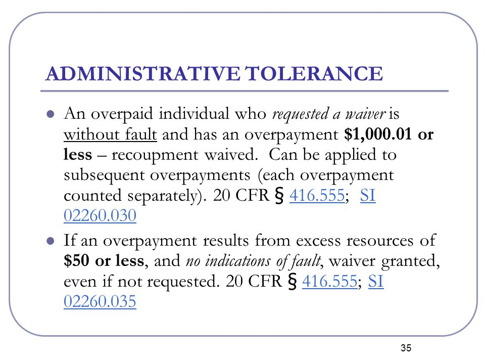 35 ADMINISTRATIVE TOLERANCE An overpaid individual who requested a waiver is without fault and has an overpayment $1,000.01 or less – recoupment waived.