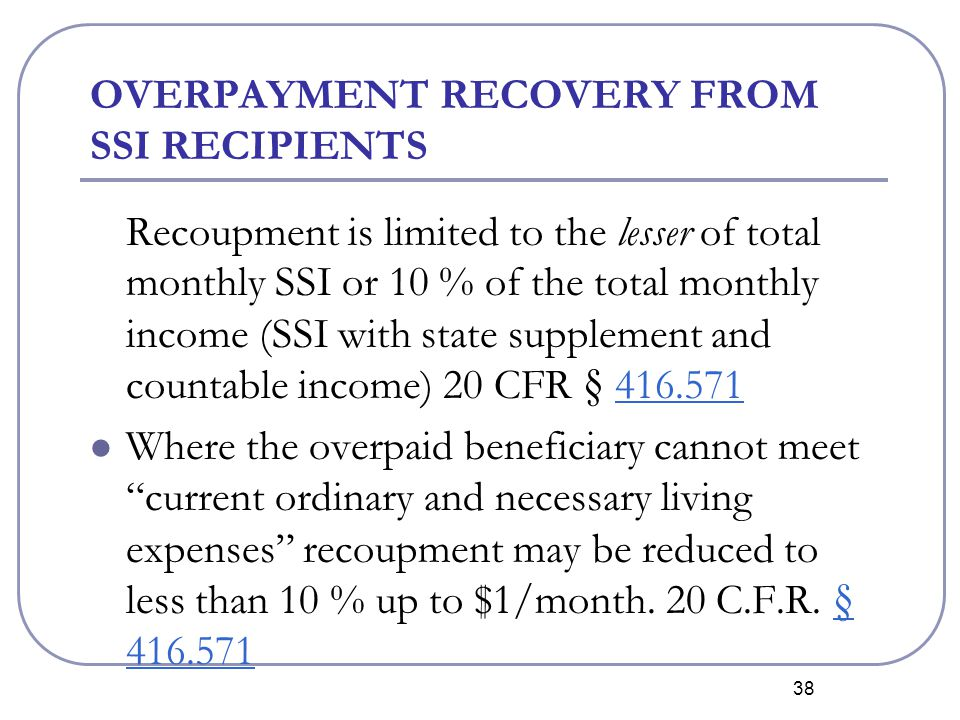 38 OVERPAYMENT RECOVERY FROM SSI RECIPIENTS Recoupment is limited to the lesser of total monthly SSI or 10 % of the total monthly income (SSI with state supplement and countable income) 20 CFR § 416.571416.571 Where the overpaid beneficiary cannot meet current ordinary and necessary living expenses recoupment may be reduced to less than 10 % up to $1/month.