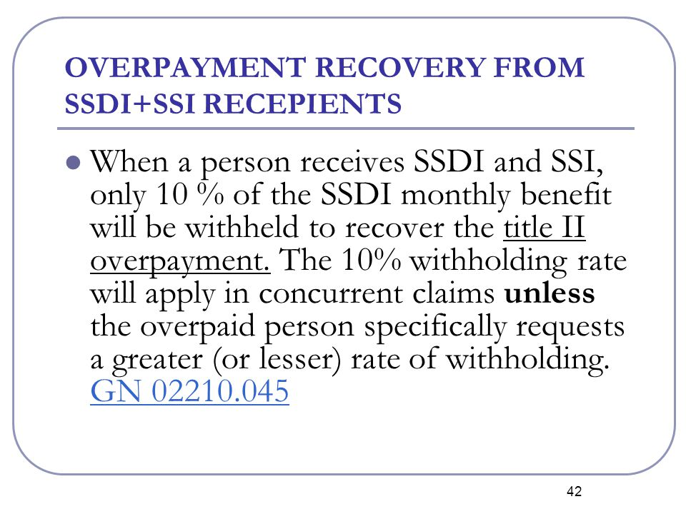 42 OVERPAYMENT RECOVERY FROM SSDI+SSI RECEPIENTS When a person receives SSDI and SSI, only 10 % of the SSDI monthly benefit will be withheld to recover the title II overpayment.