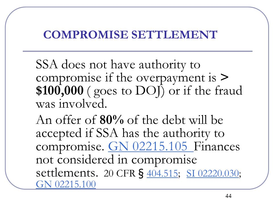 44 COMPROMISE SETTLEMENT SSA does not have authority to compromise if the overpayment is > $100,000 ( goes to DOJ) or if the fraud was involved.