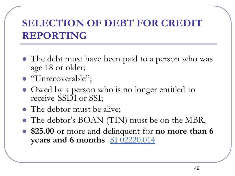 49 SELECTION OF DEBT FOR CREDIT REPORTING The debt must have been paid to a person who was age 18 or older; Unrecoverable ; Owed by a person who is no longer entitled to receive SSDI or SSI; The debtor must be alive; The debtor s BOAN (TIN) must be on the MBR, $25.00 or more and delinquent for no more than 6 years and 6 months SI 02220.014SI 02220.014
