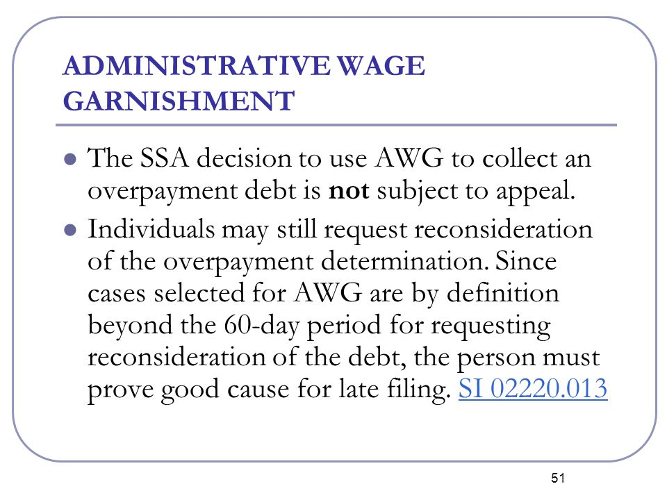 51 ADMINISTRATIVE WAGE GARNISHMENT The SSA decision to use AWG to collect an overpayment debt is not subject to appeal.