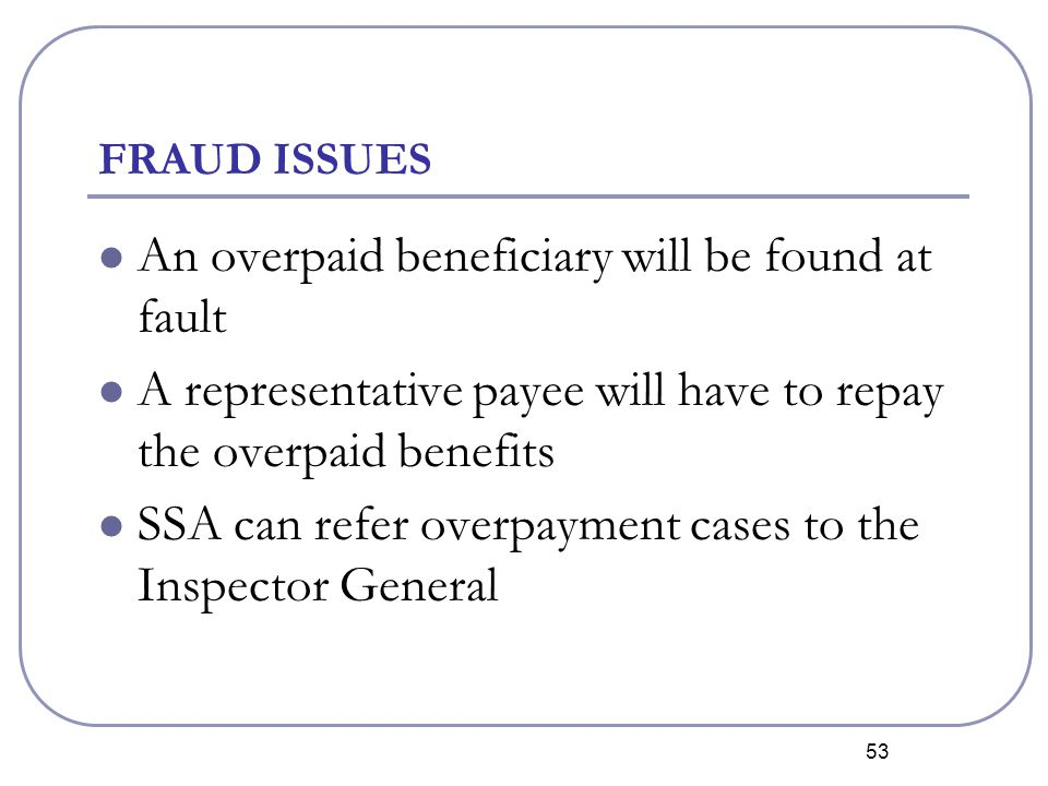 53 FRAUD ISSUES An overpaid beneficiary will be found at fault A representative payee will have to repay the overpaid benefits SSA can refer overpayment cases to the Inspector General