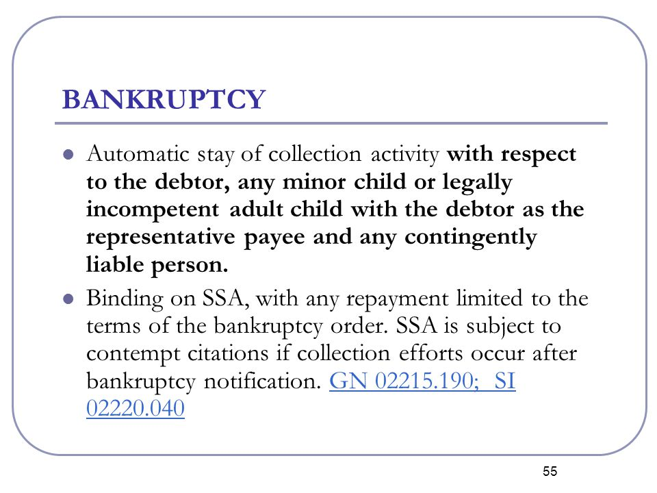 55 BANKRUPTCY Automatic stay of collection activity with respect to the debtor, any minor child or legally incompetent adult child with the debtor as the representative payee and any contingently liable person.