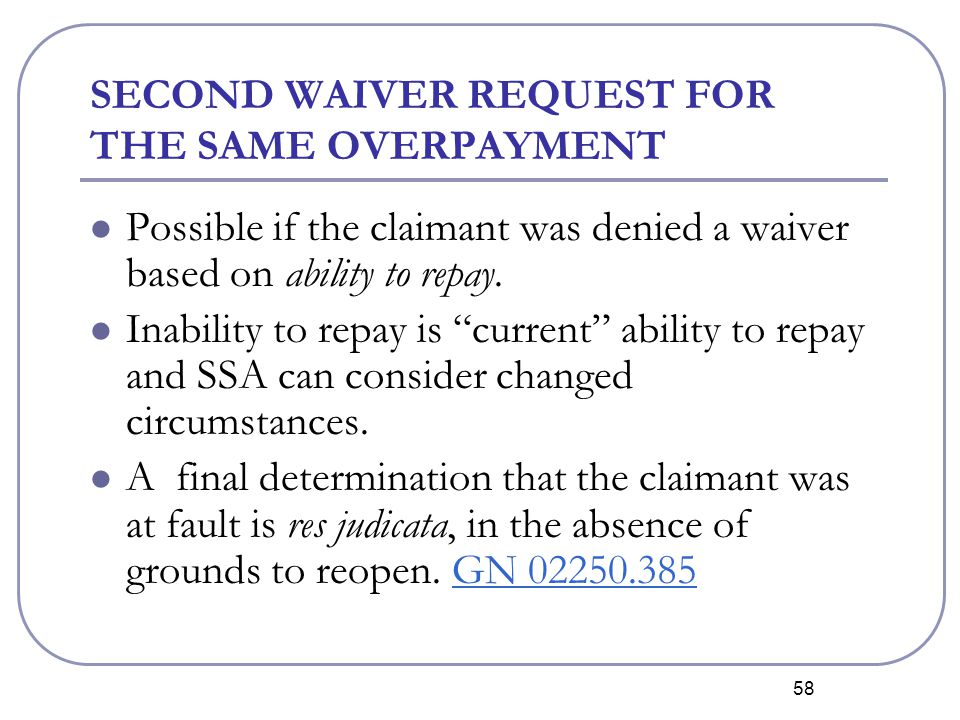 58 SECOND WAIVER REQUEST FOR THE SAME OVERPAYMENT Possible if the claimant was denied a waiver based on ability to repay.