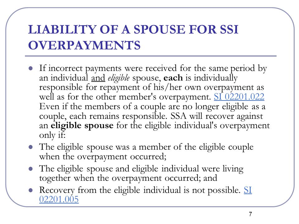 7 LIABILITY OF A SPOUSE FOR SSI OVERPAYMENTS If incorrect payments were received for the same period by an individual and eligible spouse, each is individually responsible for repayment of his/her own overpayment as well as for the other member s overpayment.