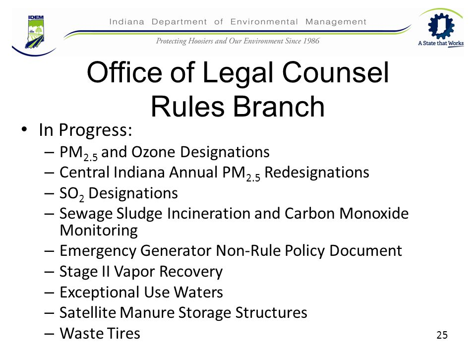 Office of Legal Counsel Rules Branch In Progress: – PM 2.5 and Ozone Designations – Central Indiana Annual PM 2.5 Redesignations – SO 2 Designations – Sewage Sludge Incineration and Carbon Monoxide Monitoring – Emergency Generator Non-Rule Policy Document – Stage II Vapor Recovery – Exceptional Use Waters – Satellite Manure Storage Structures – Waste Tires 25