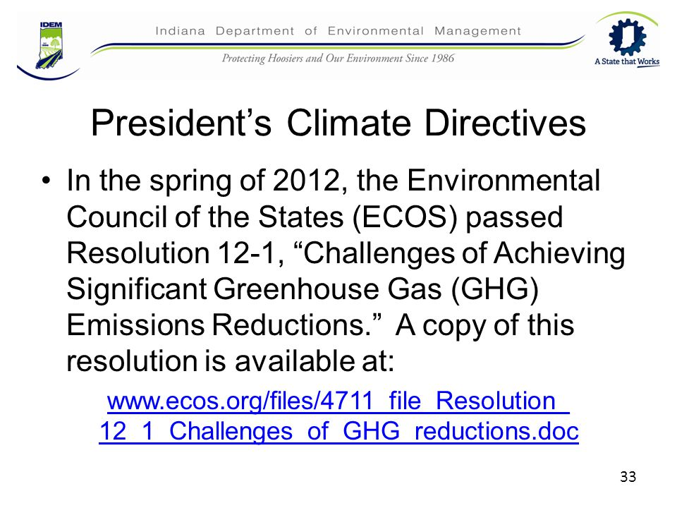 President's Climate Directives In the spring of 2012, the Environmental Council of the States (ECOS) passed Resolution 12-1, Challenges of Achieving Significant Greenhouse Gas (GHG) Emissions Reductions. A copy of this resolution is available at: www.ecos.org/files/4711_file_Resolution_ 12_1_Challenges_of_GHG_reductions.doc 33