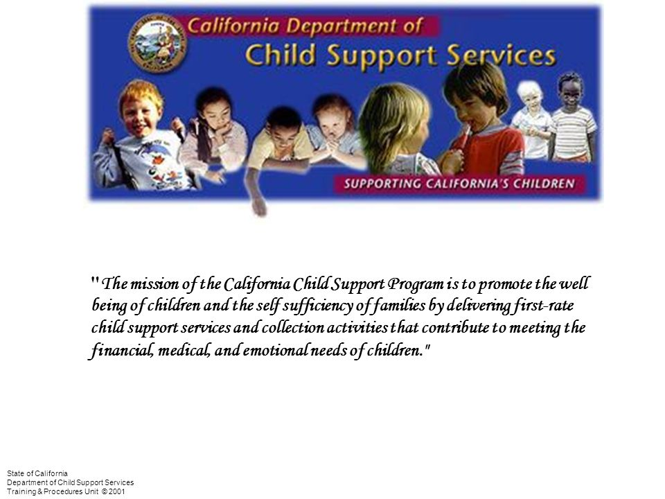 BackMenuNext Complaint Resolution & State Hearing Training State of California Department of Child Support Services Training & Procedures Unit © 2001 CCSP Mission Statement The mission of the California Child Support Program is to promote the well being of children and the self sufficiency of families by delivering first-rate child support services and collection activities that contribute to meeting the financial, medical, and emotional needs of children.