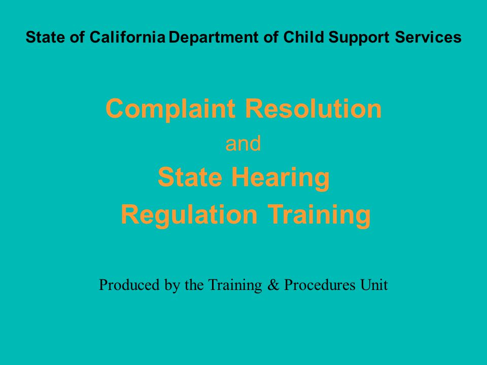 BackMenuNext Complaint Resolution & State Hearing Training State of California Department of Child Support Services Training & Procedures Unit © 2001 Once a complaint has been successfully resolved or the LCSA has taken all steps possible to secure successful resolution, the complaint process can be closed.