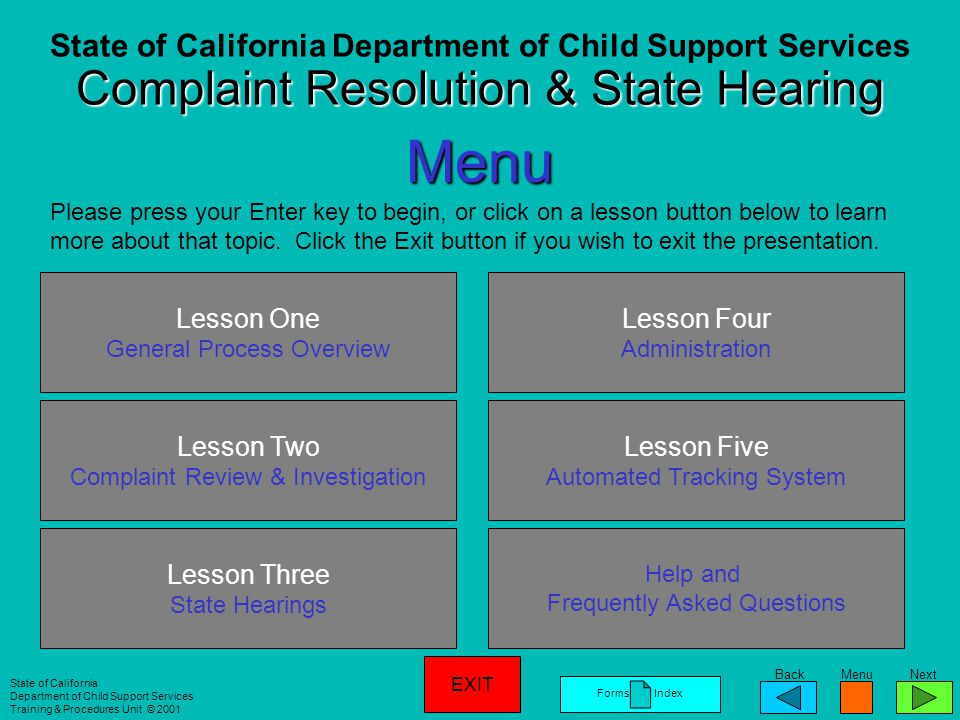 BackMenuNext Complaint Resolution & State Hearing Training State of California Department of Child Support Services Training & Procedures Unit © 2001 Credits Curriculum Development: Gloria Clemons-White Doreen Conley Kim Krazynski This presentation was produced by the Training & Procedures Unit within the California Department of Child Support Services (CDCSS).