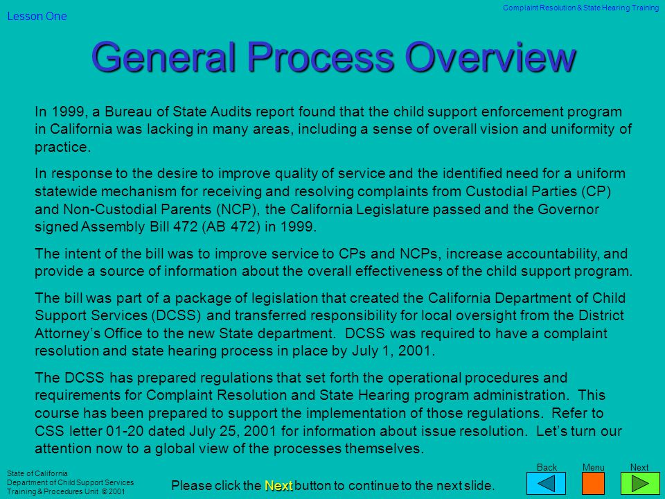BackMenuNext Complaint Resolution & State Hearing Training State of California Department of Child Support Services Training & Procedures Unit © 2001 Include the time frames for filing a request for State Hearing based on the complaint resolution extension.