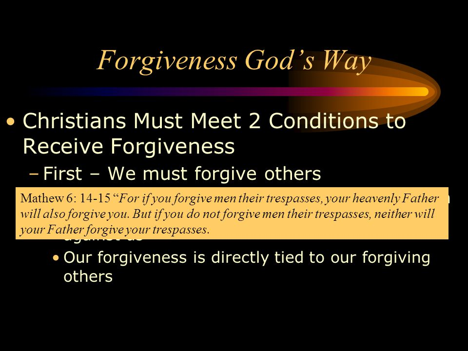 Christians Must Meet 2 Conditions to Receive Forgiveness –Second – We must ask God to forgive us If we do not confess our sins and forgive ourselves then we are not forgiven Then the guilt, shame, anger, regret, sadness, hatred, bitterness is still in our memory and in our lives If we allow a root of bitterness to take hold then it prevents us from receiving God's forgiveness Forgiveness God's Way I John 1:9 If we confess our sins, He is faithful and just to forgive us our sins and to cleanse us from all unrighteousness.