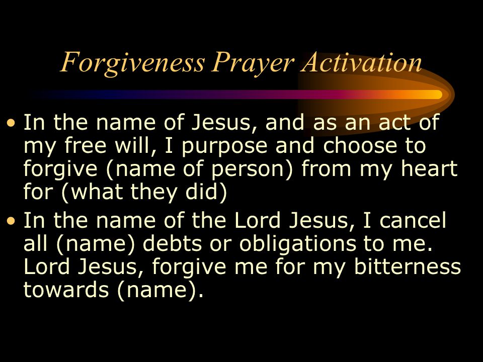 In the name of Jesus, and as an act of my free will, I purpose and choose to forgive (name of person) from my heart for (what they did) In the name of