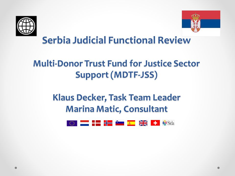 Serbia Judicial Functional Review Multi-Donor Trust Fund for Justice Sector Support (MDTF-JSS) Klaus Decker, Task Team Leader Marina Matic, Consultant