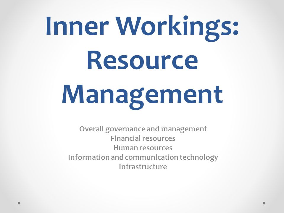 Inner Workings: Resource Management Overall governance and management Financial resources Human resources Information and communication technology Infrastructure
