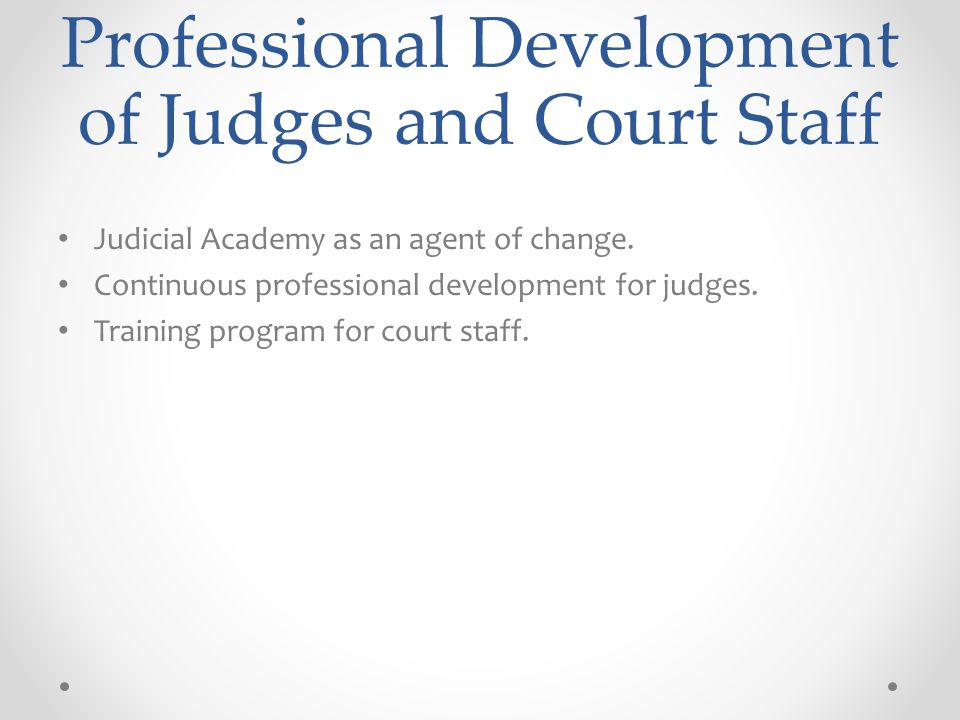 Professional Development of Judges and Court Staff Judicial Academy as an agent of change.