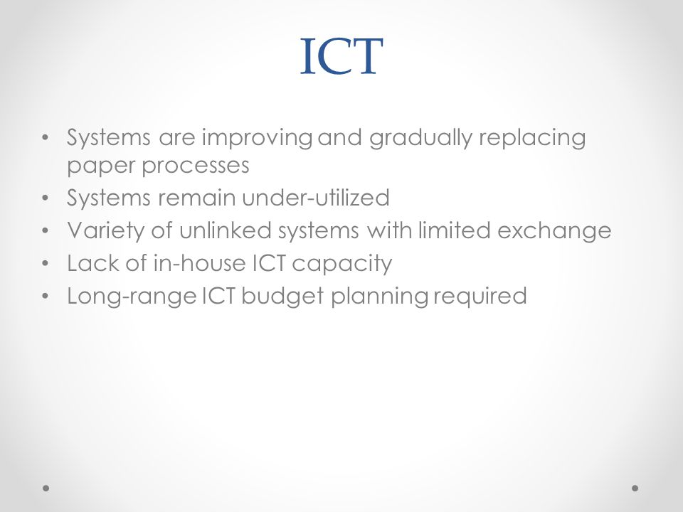 ICT Systems are improving and gradually replacing paper processes Systems remain under-utilized Variety of unlinked systems with limited exchange Lack of in-house ICT capacity Long-range ICT budget planning required